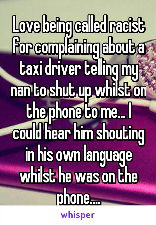 Love being called racist for complaining about a taxi driver telling my nan to shut up whilst on the phone to me... I could hear him shouting in his own language whilst he was on the phone....