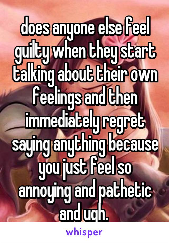 does anyone else feel guilty when they start talking about their own feelings and then immediately regret saying anything because you just feel so annoying and pathetic and ugh.