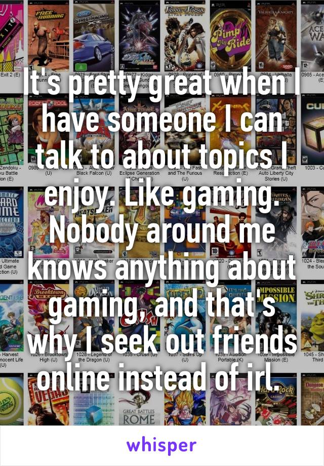 It's pretty great when I have someone I can talk to about topics I enjoy. Like gaming. Nobody around me knows anything about gaming, and that's why I seek out friends online instead of irl.
