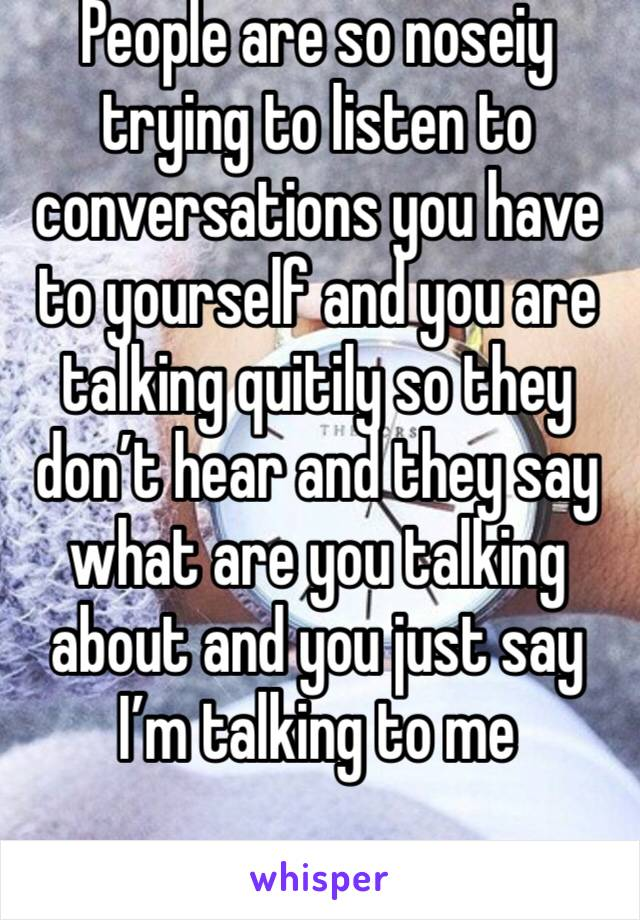 People are so noseiy trying to listen to conversations you have to yourself and you are talking quitily so they don't hear and they say what are you talking about and you just say I'm talking to me