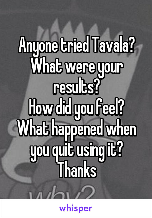 Anyone tried Tavala? What were your results? How did you feel? What happened when you quit using it? Thanks