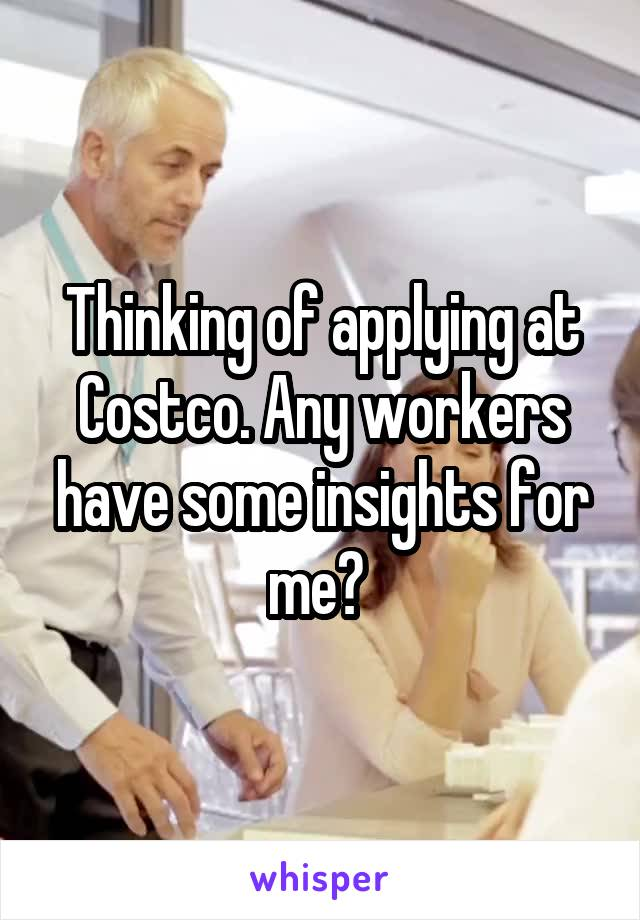 Thinking of applying at Costco. Any workers have some insights for me?