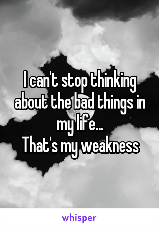 I can't stop thinking about the bad things in my life... That's my weakness