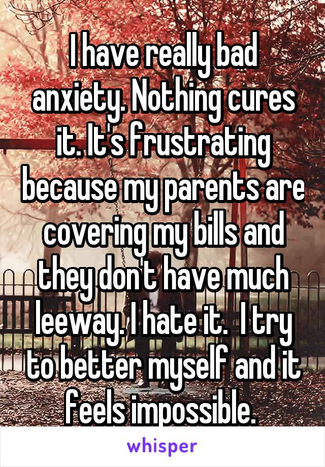 I have really bad anxiety. Nothing cures it. It's frustrating because my parents are covering my bills and they don't have much leeway. I hate it.  I try to better myself and it feels impossible.