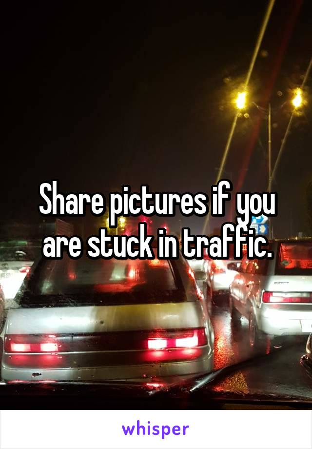 Share pictures if you are stuck in traffic.