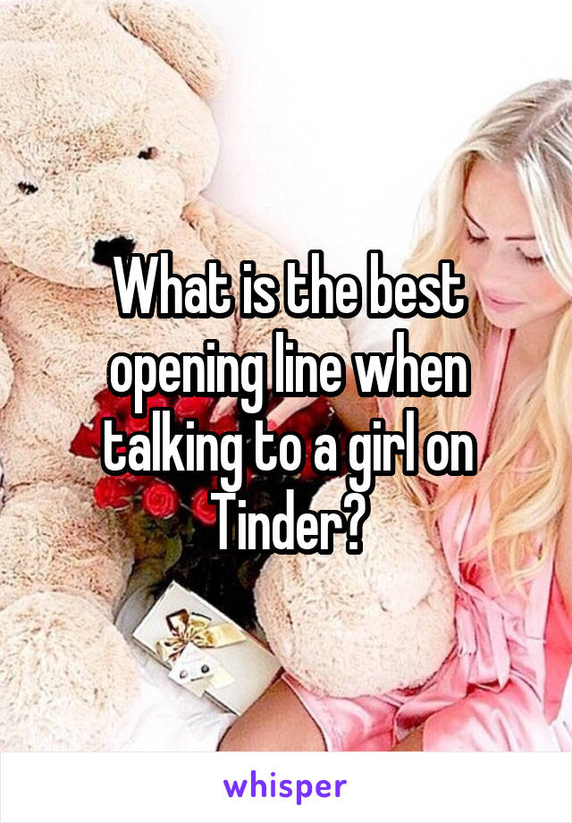 What is the best opening line when talking to a girl on Tinder?