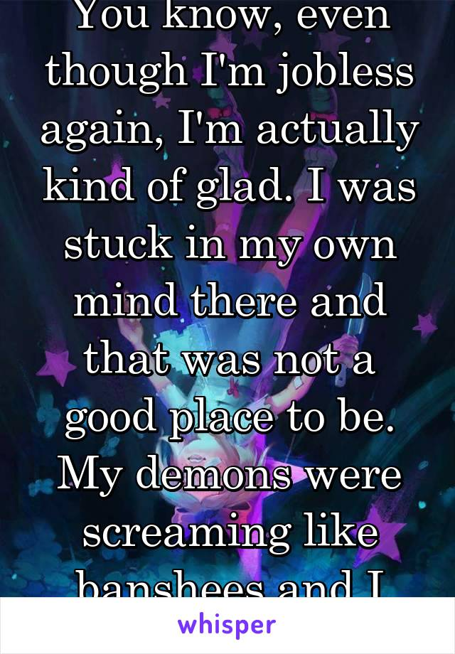 You know, even though I'm jobless again, I'm actually kind of glad. I was stuck in my own mind there and that was not a good place to be. My demons were screaming like banshees and I couldn't take it