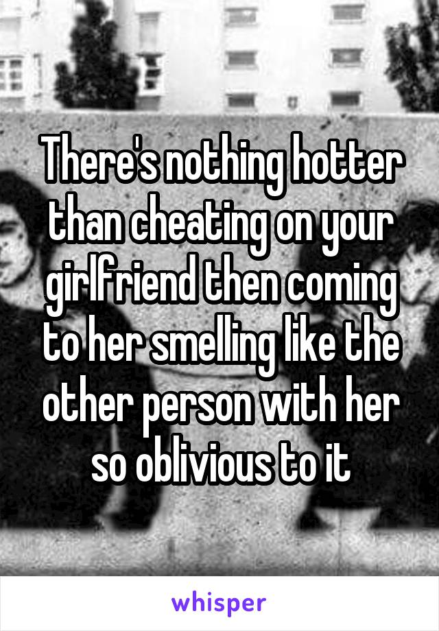 There's nothing hotter than cheating on your girlfriend then coming to her smelling like the other person with her so oblivious to it