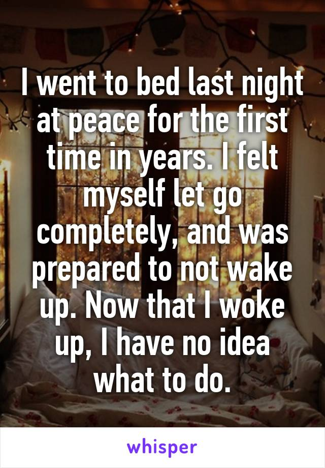 I went to bed last night at peace for the first time in years. I felt myself let go completely, and was prepared to not wake up. Now that I woke up, I have no idea what to do.