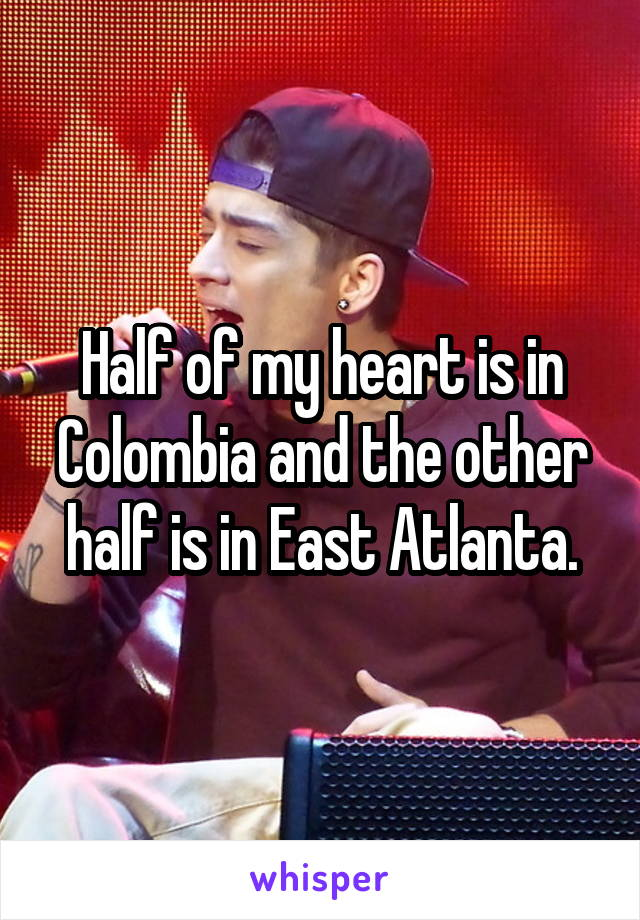 Half of my heart is in Colombia and the other half is in East Atlanta.