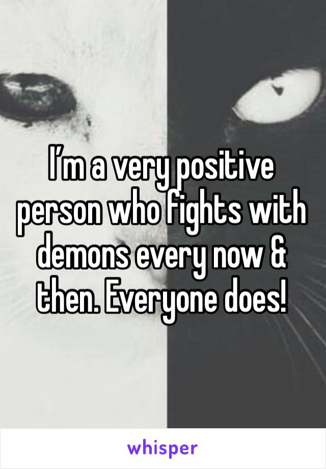 I'm a very positive person who fights with demons every now & then. Everyone does!