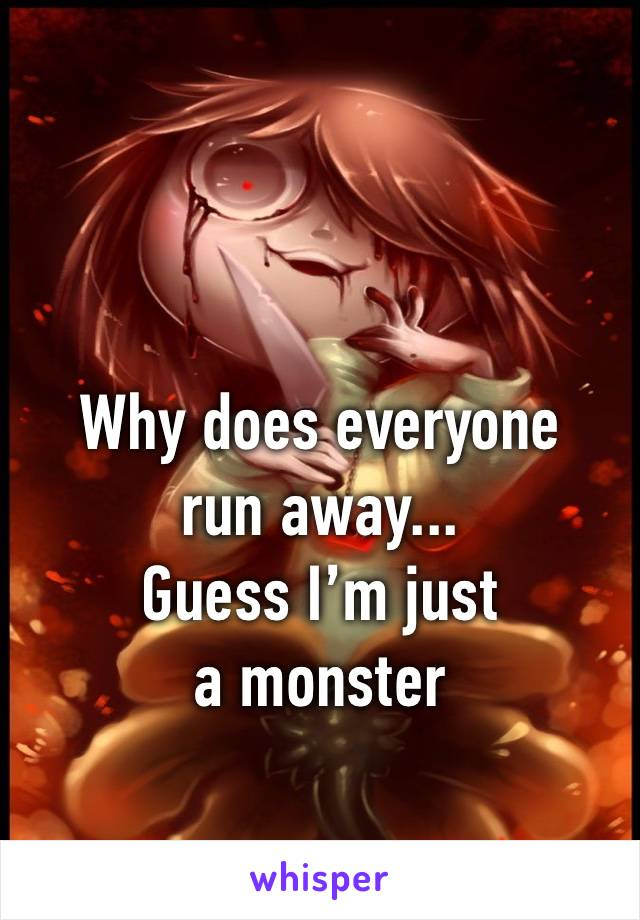 Why does everyone run away... Guess I'm just a monster