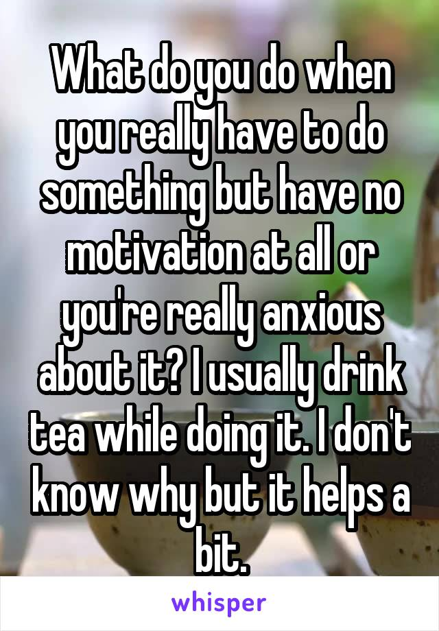 What do you do when you really have to do something but have no motivation at all or you're really anxious about it? I usually drink tea while doing it. I don't know why but it helps a bit.