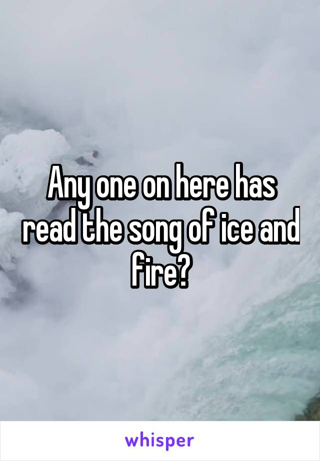 Any one on here has read the song of ice and fire?