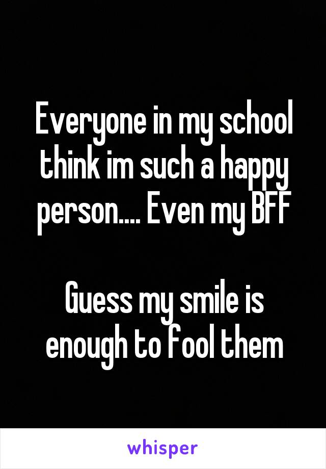 Everyone in my school think im such a happy person.... Even my BFF  Guess my smile is enough to fool them