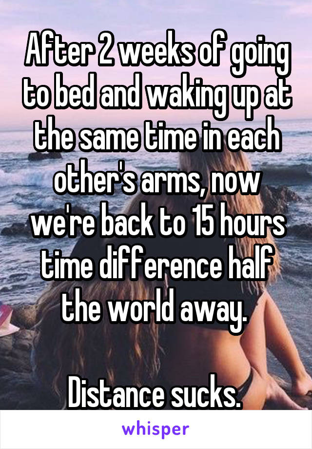 After 2 weeks of going to bed and waking up at the same time in each other's arms, now we're back to 15 hours time difference half the world away.   Distance sucks.