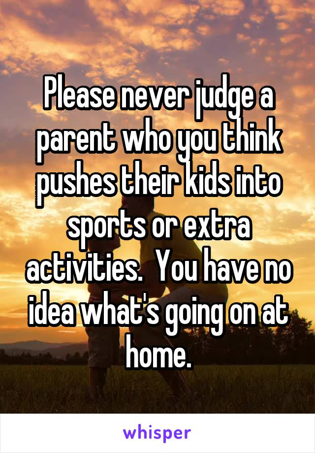 Please never judge a parent who you think pushes their kids into sports or extra activities.  You have no idea what's going on at home.