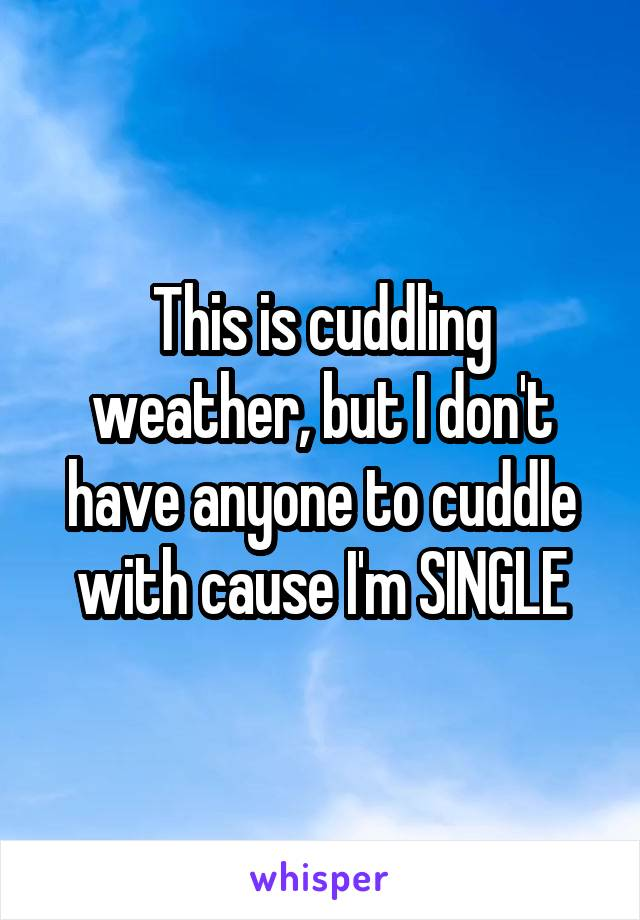 This is cuddling weather, but I don't have anyone to cuddle with cause I'm SINGLE