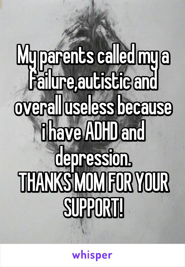 My parents called my a failure,autistic and overall useless because i have ADHD and depression. THANKS MOM FOR YOUR SUPPORT!