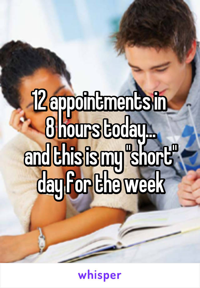 """12 appointments in  8 hours today... and this is my """"short"""" day for the week"""