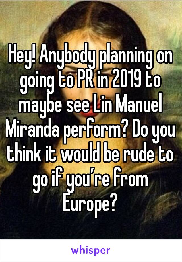 Hey! Anybody planning on going to PR in 2019 to maybe see Lin Manuel Miranda perform? Do you think it would be rude to go if you're from Europe?