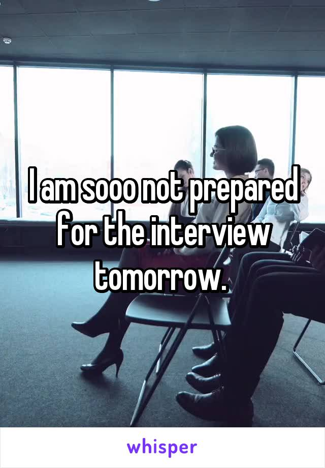 I am sooo not prepared for the interview tomorrow.
