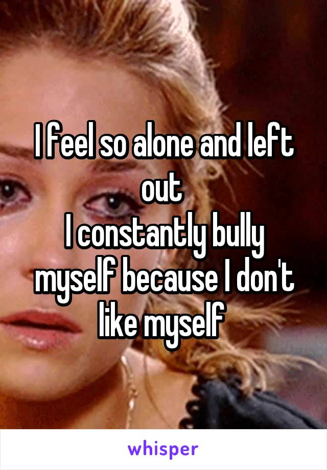 I feel so alone and left out  I constantly bully myself because I don't like myself