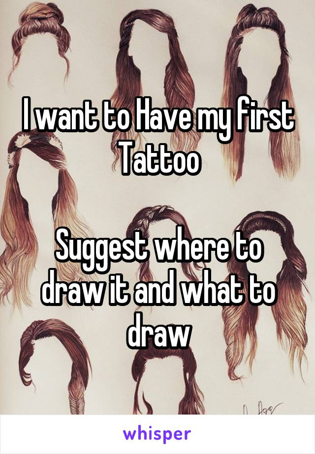 I want to Have my first Tattoo  Suggest where to draw it and what to draw