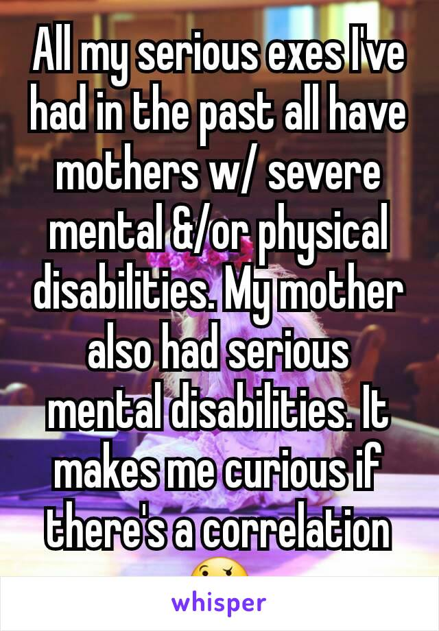 All my serious exes I've had in the past all have mothers w/ severe mental &/or physical disabilities. My mother also had serious mental disabilities. It makes me curious if there's a correlation 🤔