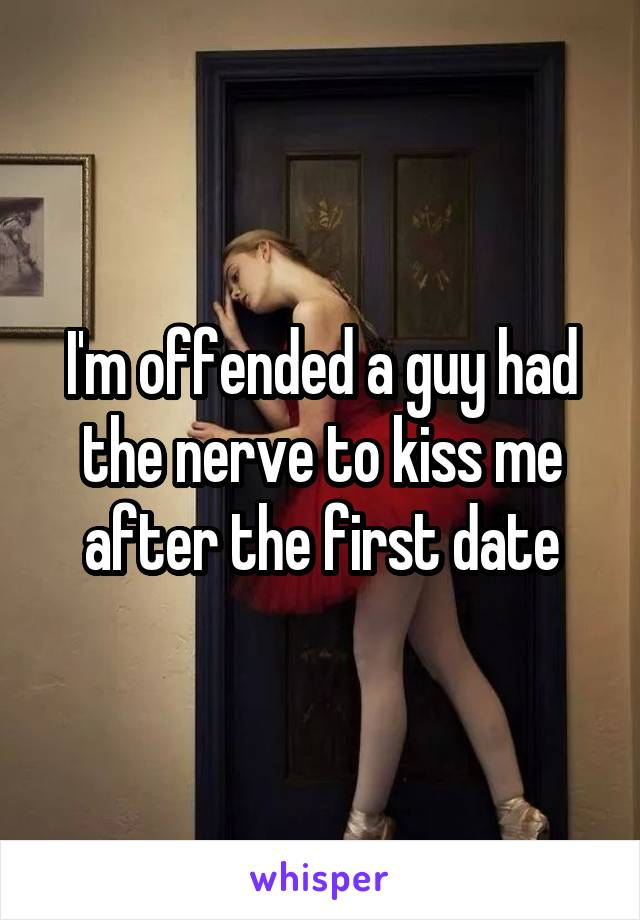 I'm offended a guy had the nerve to kiss me after the first date