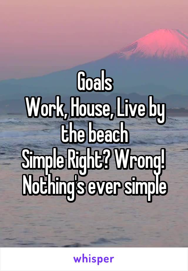 Goals Work, House, Live by the beach Simple Right? Wrong!  Nothing's ever simple