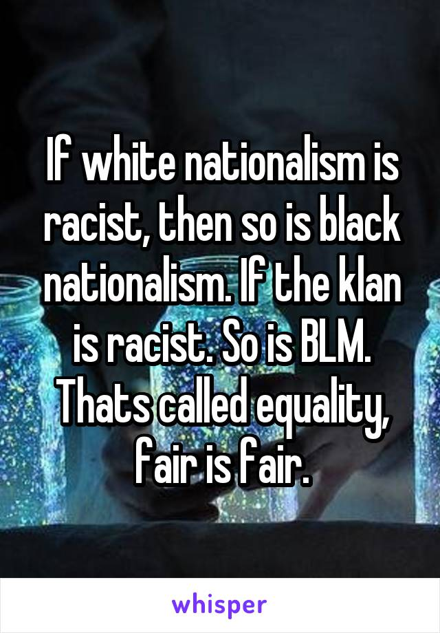 If white nationalism is racist, then so is black nationalism. If the klan is racist. So is BLM. Thats called equality, fair is fair.