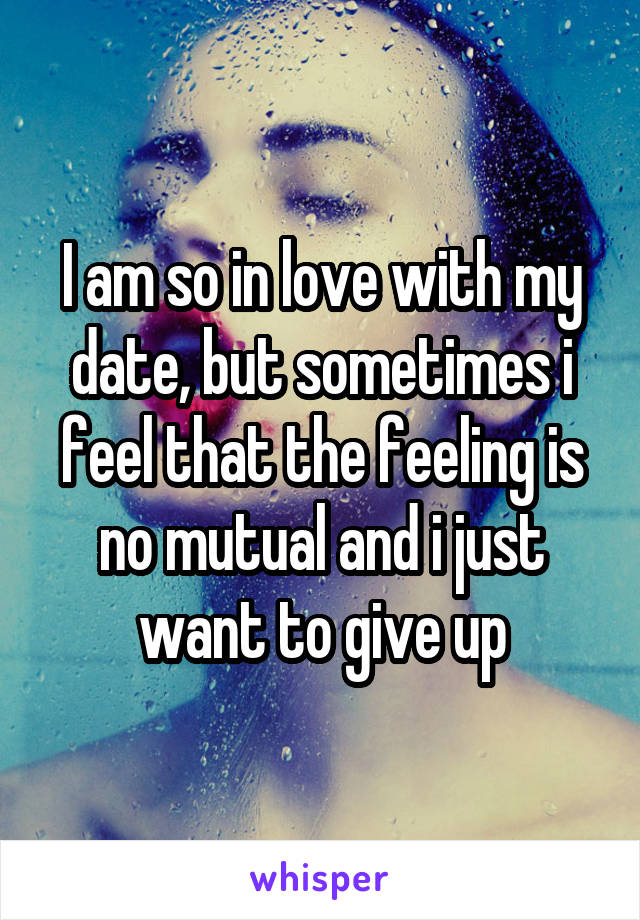 I am so in love with my date, but sometimes i feel that the feeling is no mutual and i just want to give up