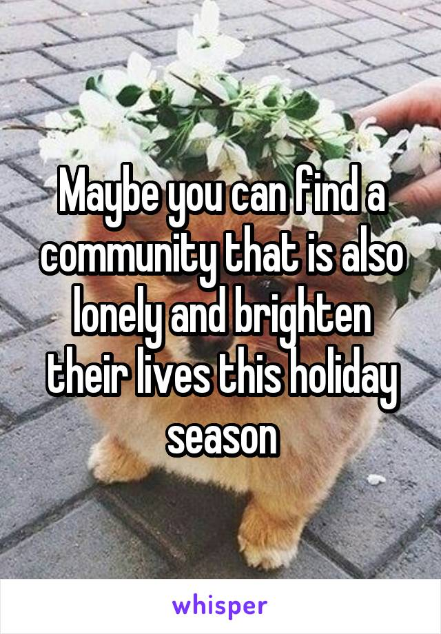 Maybe you can find a community that is also lonely and brighten their lives this holiday season