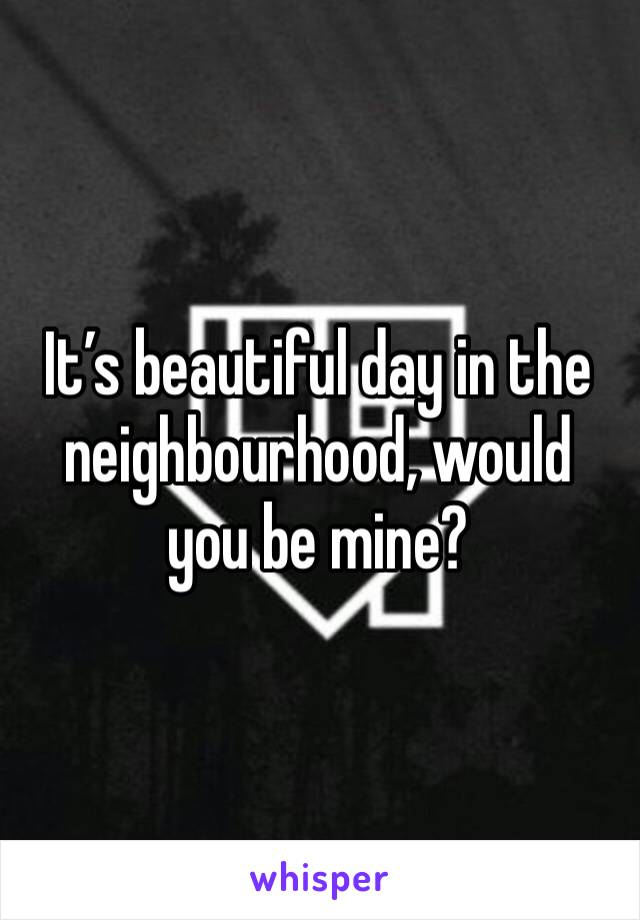 It's beautiful day in the neighbourhood, would you be mine?