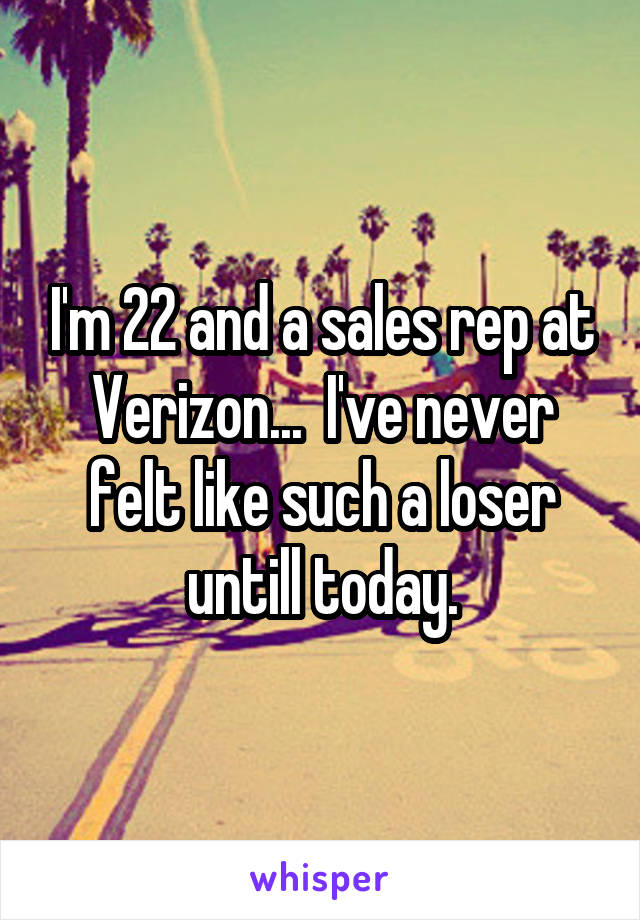 I'm 22 and a sales rep at Verizon...  I've never felt like such a loser untill today.