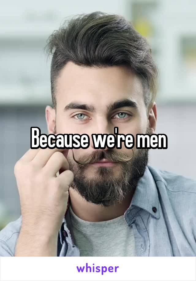 Because we're men
