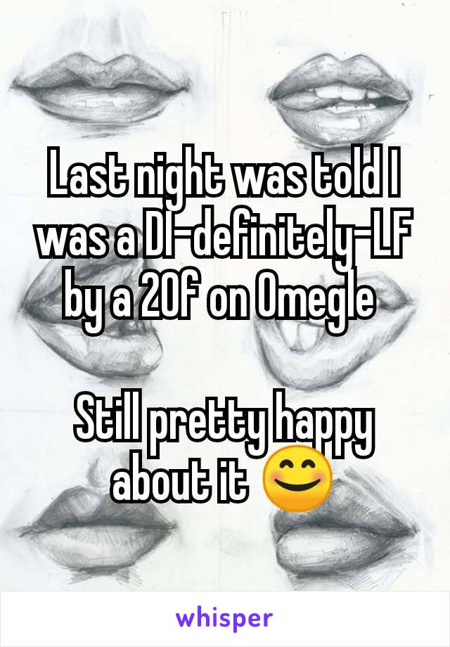 Last night was told I was a DI-definitely-LF by a 20f on Omegle   Still pretty happy about it 😊