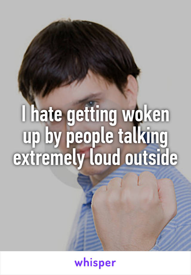 I hate getting woken up by people talking extremely loud outside