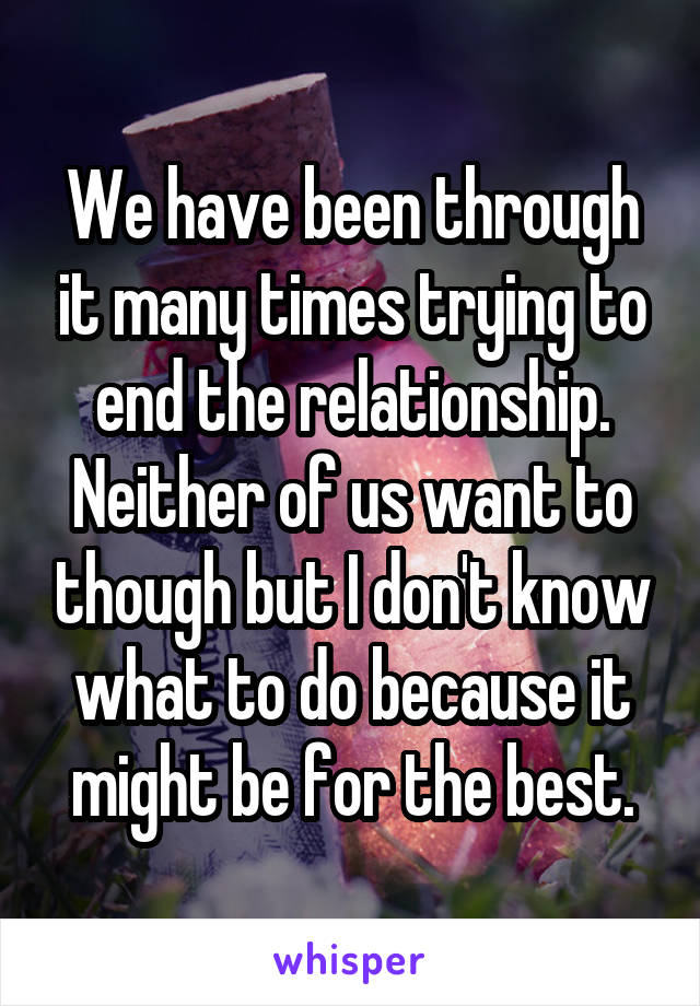 We have been through it many times trying to end the relationship. Neither of us want to though but I don't know what to do because it might be for the best.