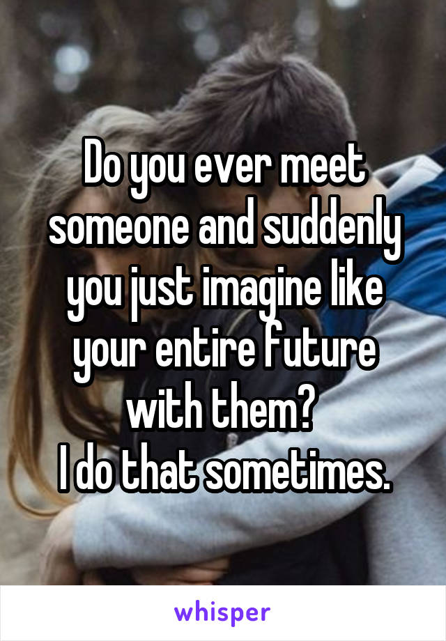 Do you ever meet someone and suddenly you just imagine like your entire future with them?  I do that sometimes.