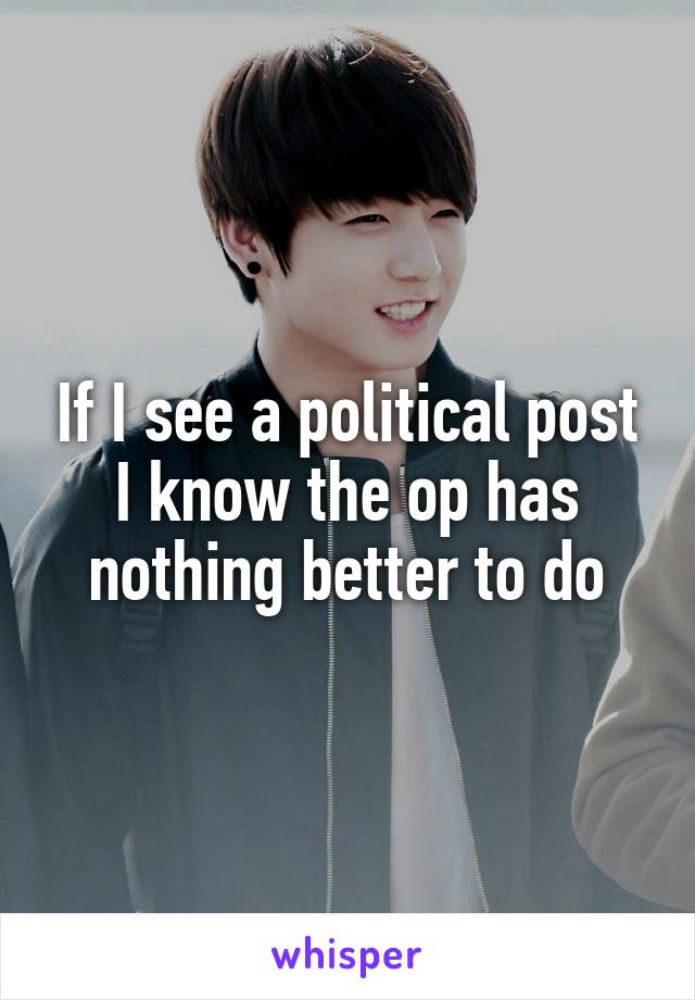 If I see a political post I know the op has nothing better to do