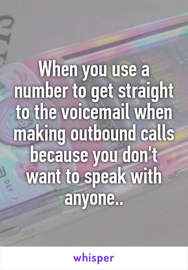 When you use a number to get straight to the voicemail when making outbound calls because you don't want to speak with anyone..