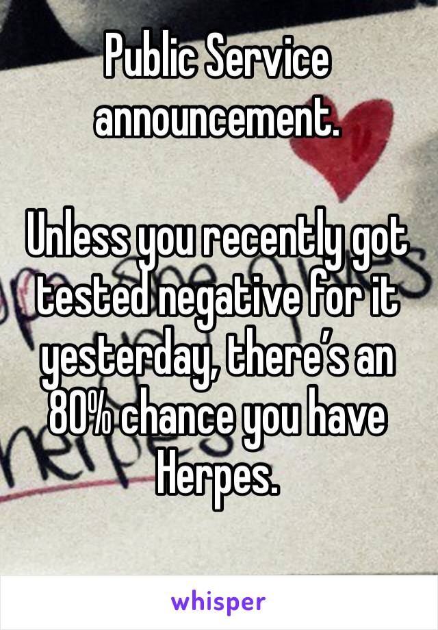 Public Service announcement.  Unless you recently got tested negative for it yesterday, there's an 80% chance you have Herpes.