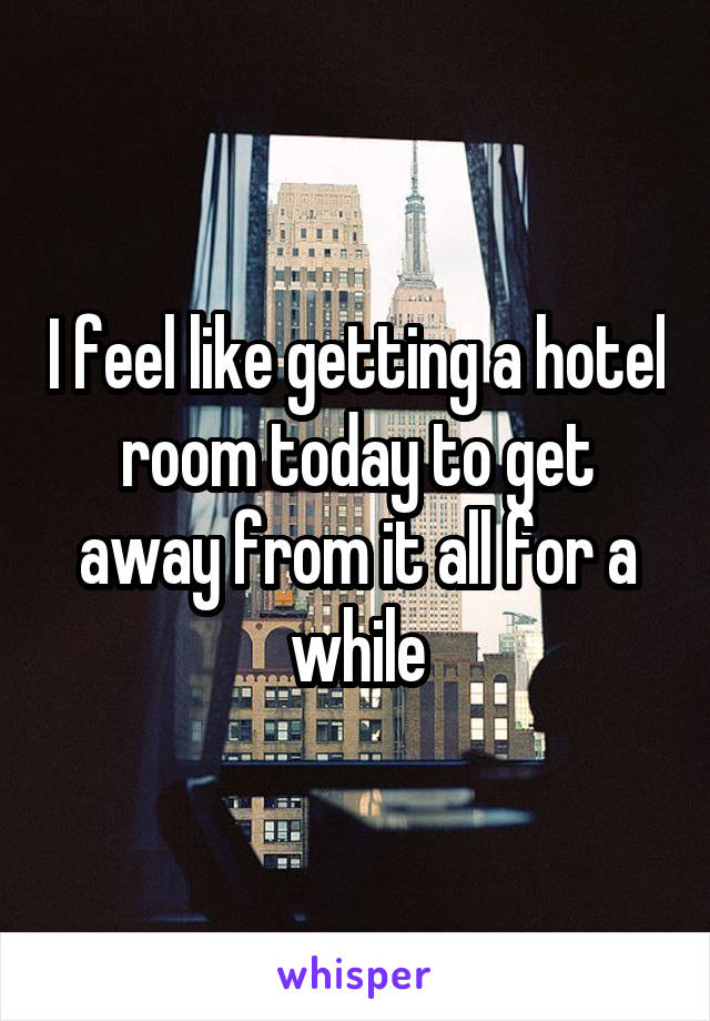 I feel like getting a hotel room today to get away from it all for a while