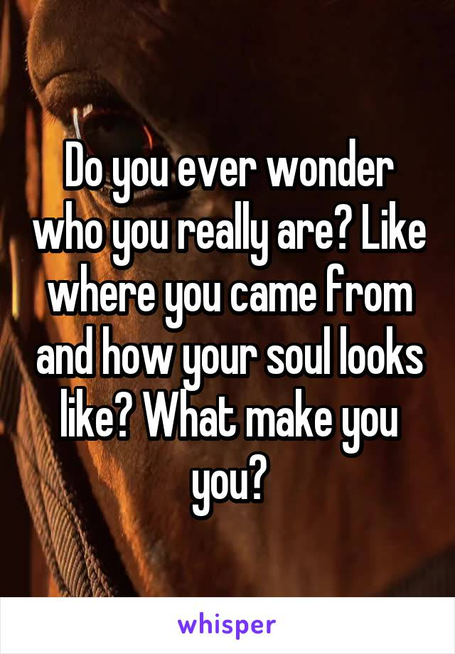 Do you ever wonder who you really are? Like where you came from and how your soul looks like? What make you you?