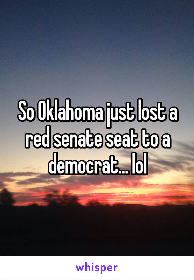 So Oklahoma just lost a red senate seat to a democrat... lol