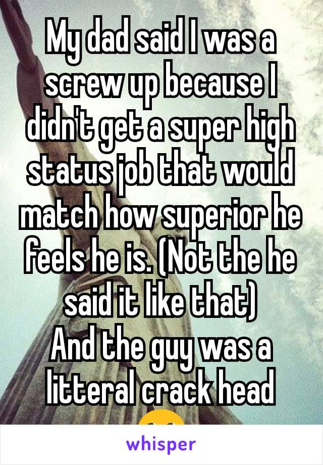 My dad said I was a screw up because I didn't get a super high status job that would match how superior he feels he is. (Not the he said it like that) And the guy was a litteral crack head 🙄