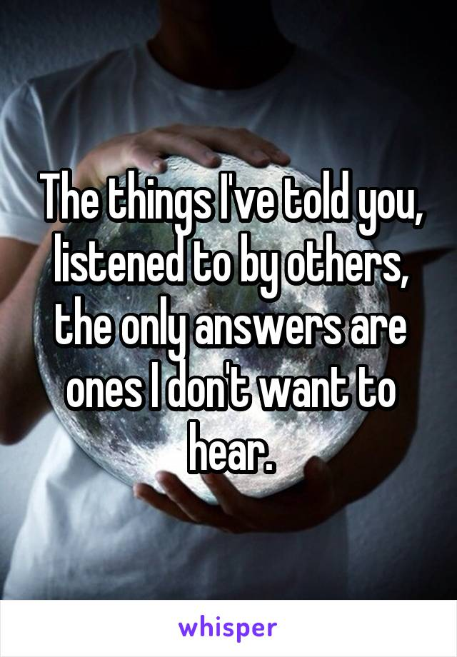 The things I've told you, listened to by others, the only answers are ones I don't want to hear.