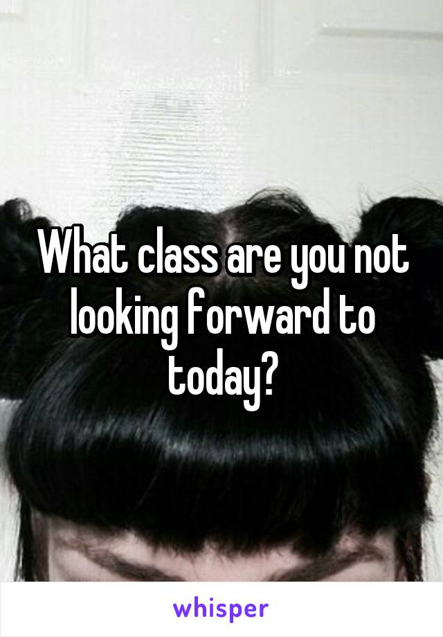What class are you not looking forward to today?